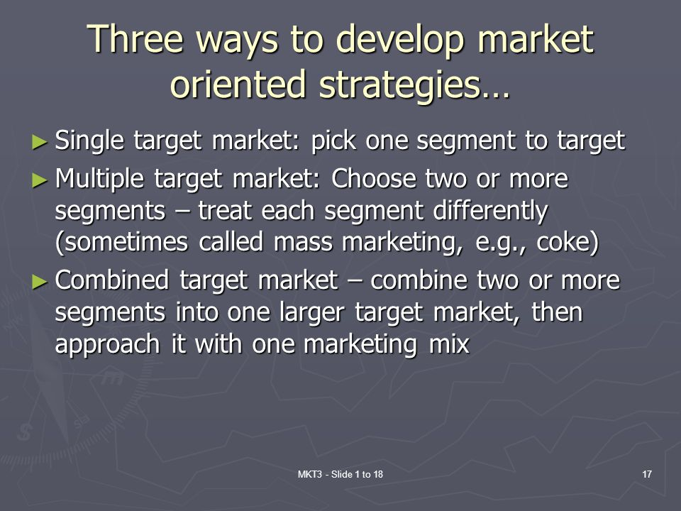 MKT3 - Slide 1 to 1817 Three ways to develop market oriented strategies… Single target market: pick one segment to target Single target market: pick o