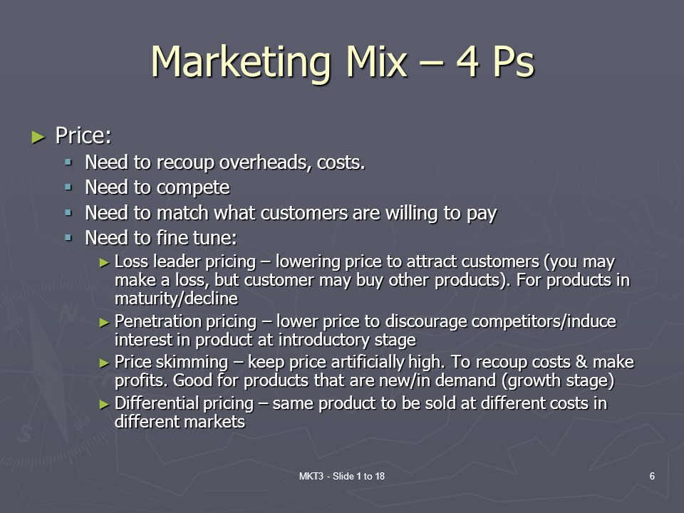 MKT3 - Slide 1 to 186 Marketing Mix – 4 Ps Price: Price: Need to recoup overheads, costs. Need to recoup overheads, costs. Need to compete Need to com