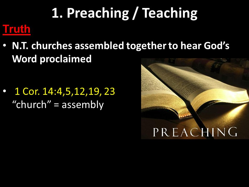Preaching and Teaching Basics 1 Cor. 14:4,5,12,19, 23 church = assembly 1. Preaching / Teaching Truth N.T. churches assembled together to hear Gods Wo