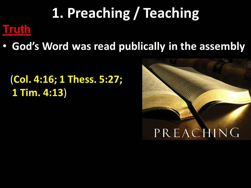 Preaching and Teaching Basics Gods Word was read publically in the assembly 1. Preaching / Teaching Truth (Col. 4:16; 1 Thess. 5:27; 1 Tim. 4:13)