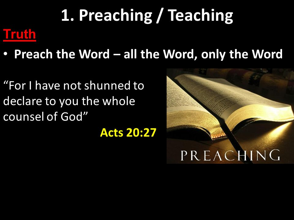 Preaching and Teaching Basics Preach the Word – all the Word, only the Word 1. Preaching / Teaching Truth For I have not shunned to declare to you the