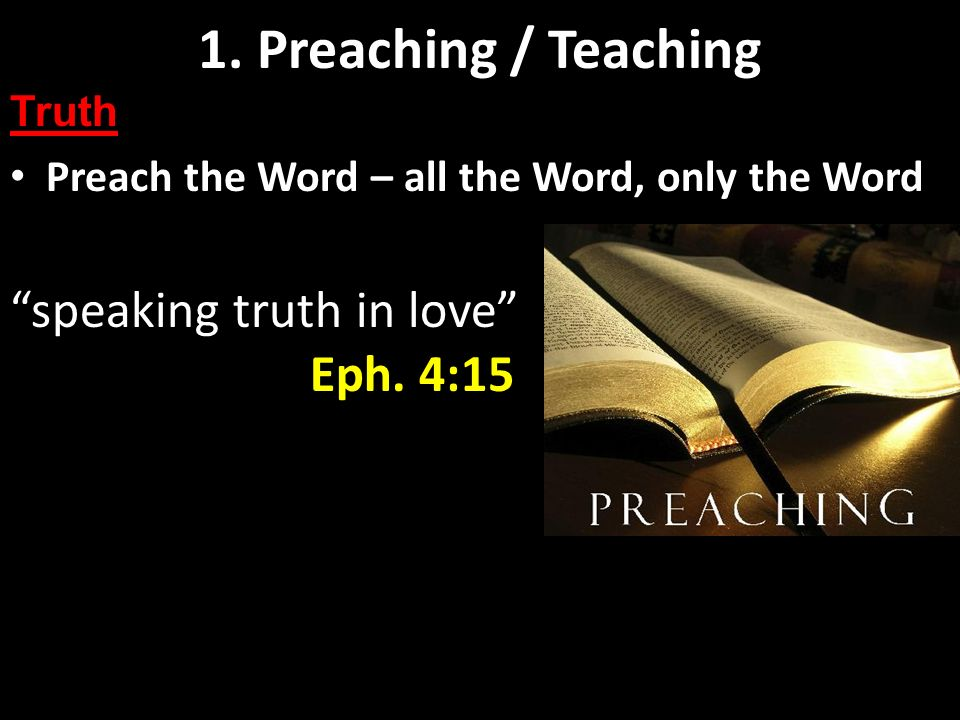 Preaching and Teaching Basics Preach the Word – all the Word, only the Word 1. Preaching / Teaching Truth speaking truth in love Eph. 4:15