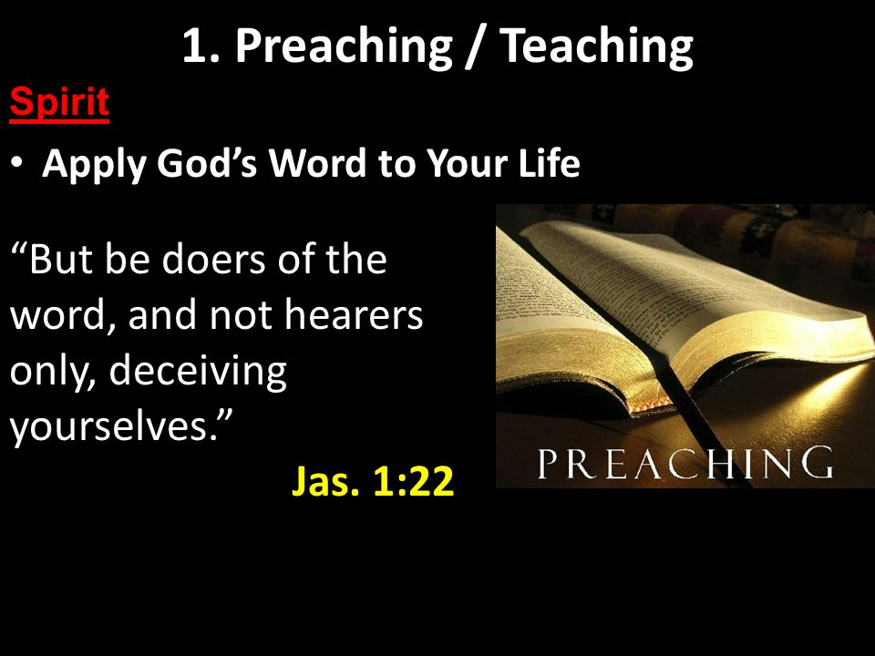 Preaching and Teaching Basics Apply Gods Word to Your Life 1. Preaching / Teaching Spirit But be doers of the word, and not hearers only, deceiving yo