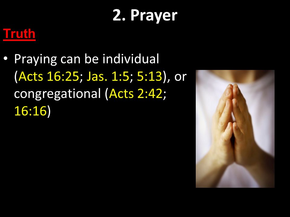 Praying can be individual (Acts 16:25; Jas. 1:5; 5:13), or congregational (Acts 2:42; 16:16) 2. Prayer Truth