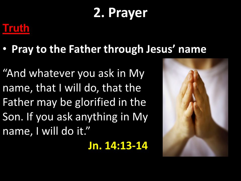 Pray to the Father through Jesus name 2. Prayer Truth And whatever you ask in My name, that I will do, that the Father may be glorified in the Son. If