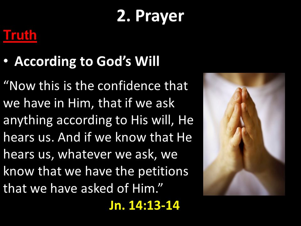 According to Gods Will 2. Prayer Truth Now this is the confidence that we have in Him, that if we ask anything according to His will, He hears us. And