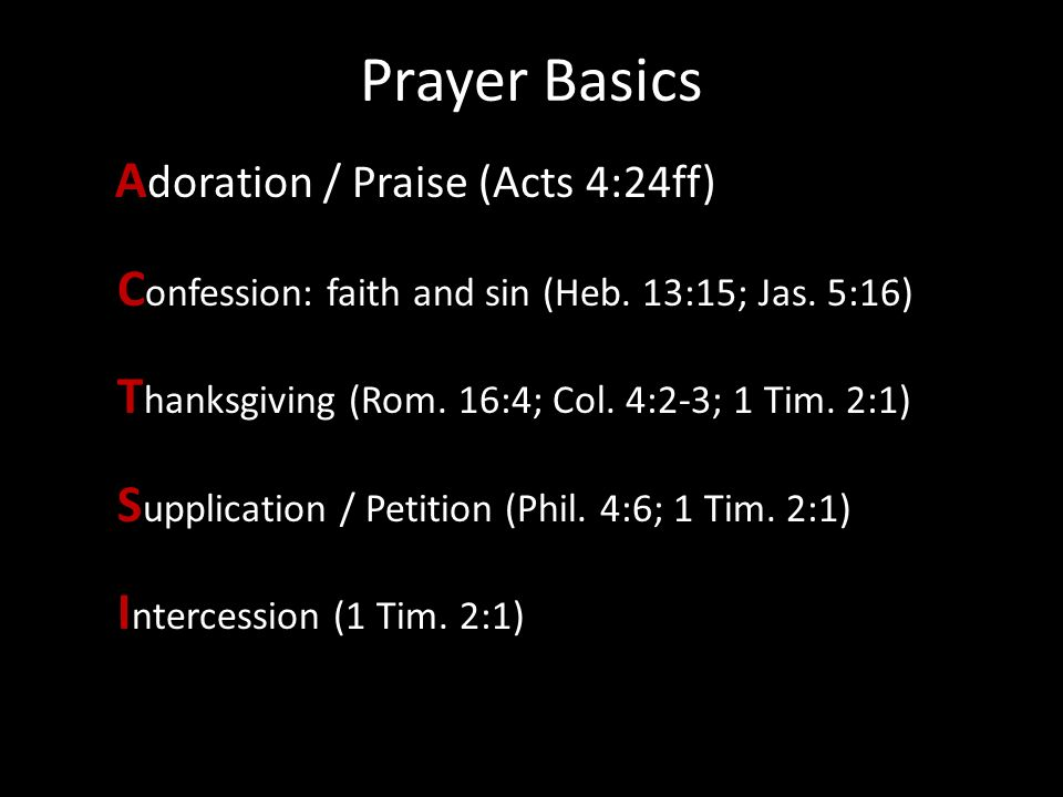 Prayer Basics 5 d A doration / Praise (Acts 4:24ff) C onfession: faith and sin (Heb. 13:15; Jas. 5:16) T hanksgiving (Rom. 16:4; Col. 4:2-3; 1 Tim. 2: