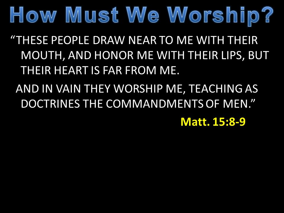 THESE PEOPLE DRAW NEAR TO ME WITH THEIR MOUTH, AND HONOR ME WITH THEIR LIPS, BUT THEIR HEART IS FAR FROM ME. AND IN VAIN THEY WORSHIP ME, TEACHING AS