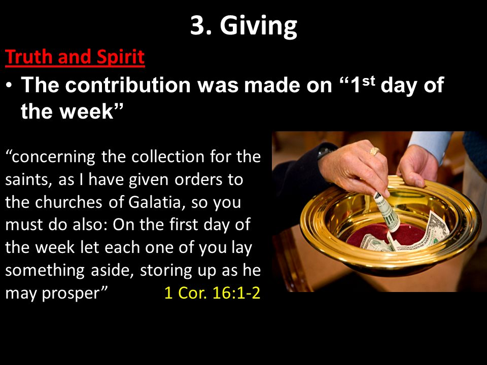 3. Giving Truth and Spirit The contribution was made on 1 st day of the week concerning the collection for the saints, as I have given orders to the c
