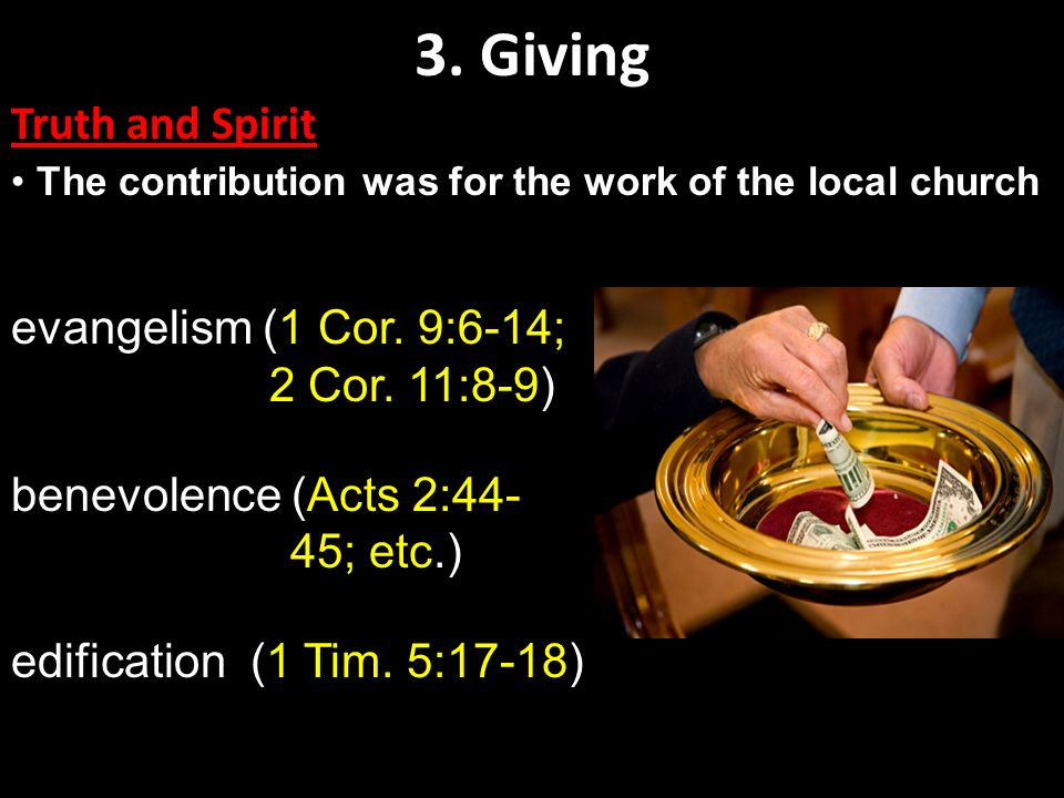 3. Giving Truth and Spirit The contribution was for the work of the local church evangelism (1 Cor. 9:6-14; 2 Cor. 11:8-9) benevolence (Acts 2:44- 45;