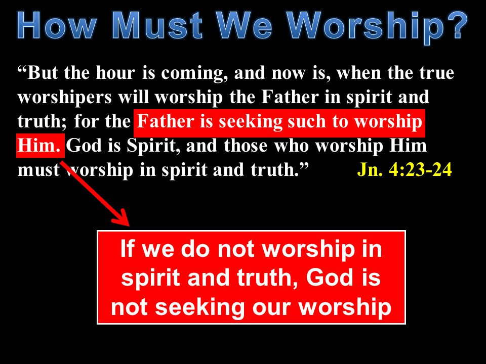 But the hour is coming, and now is, when the true worshipers will worship the Father in spirit and truth; for the Father is seeking such to worship Hi