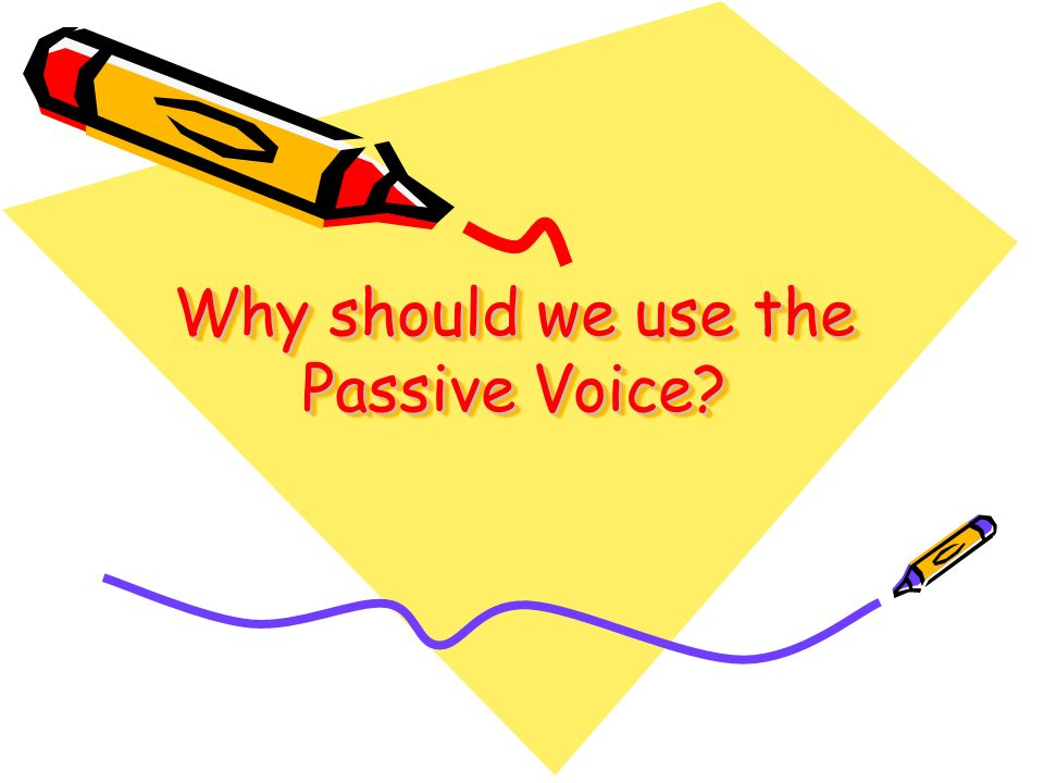 Why should we use the Passive Voice?