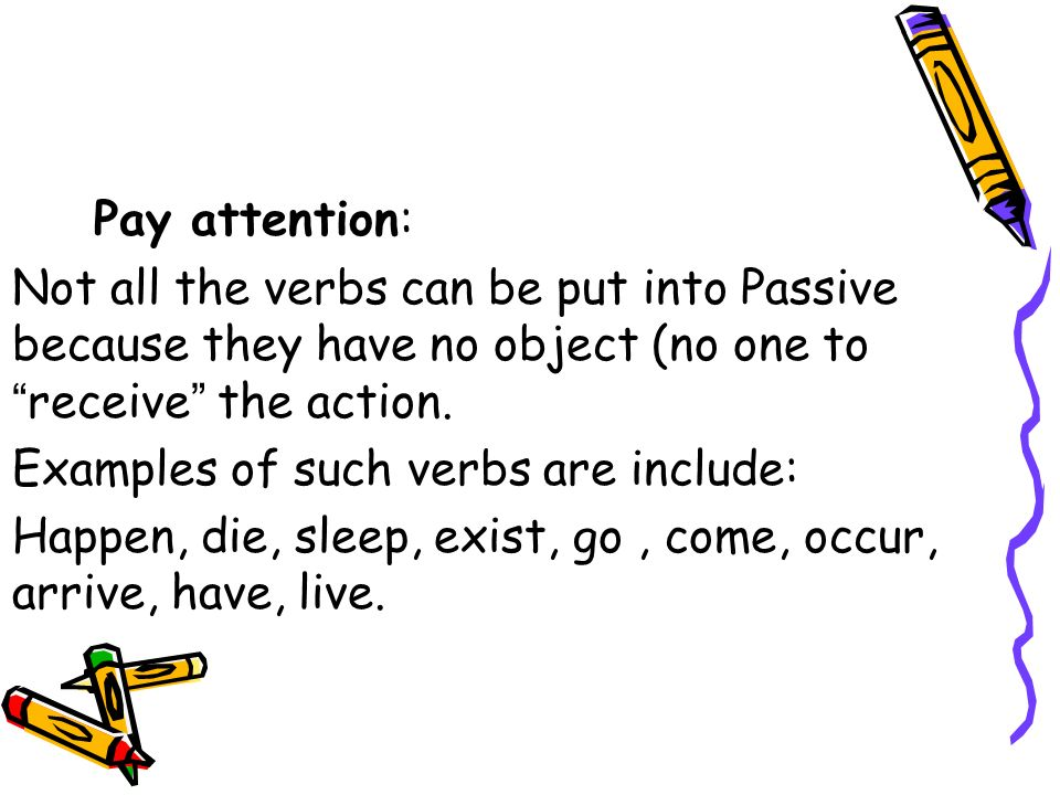 Pay attention: Not all the verbs can be put into Passive because they have no object (no one to receive the action. Examples of such verbs are include