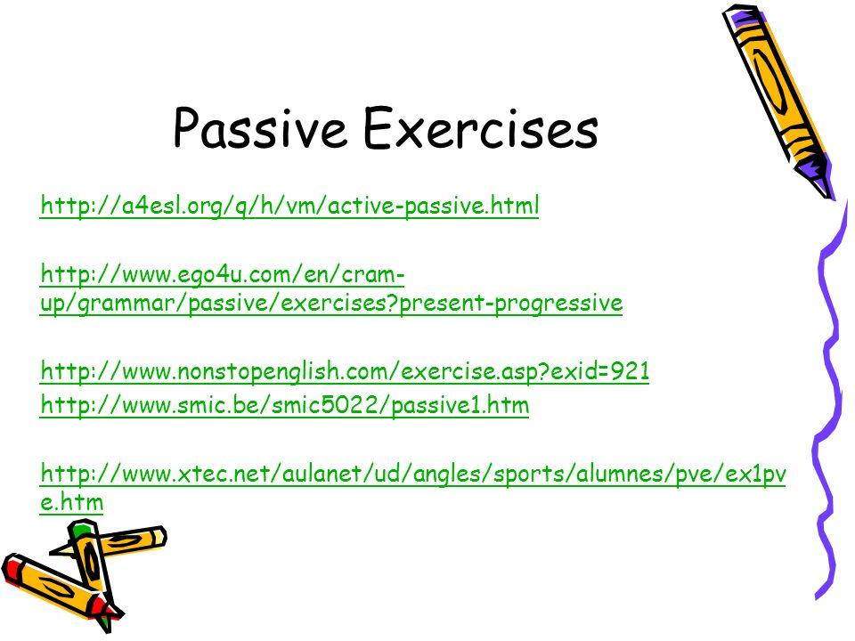 Passive Exercises http://a4esl.org/q/h/vm/active-passive.html http://www.ego4u.com/en/cram- up/grammar/passive/exercises?present-progressive http://ww