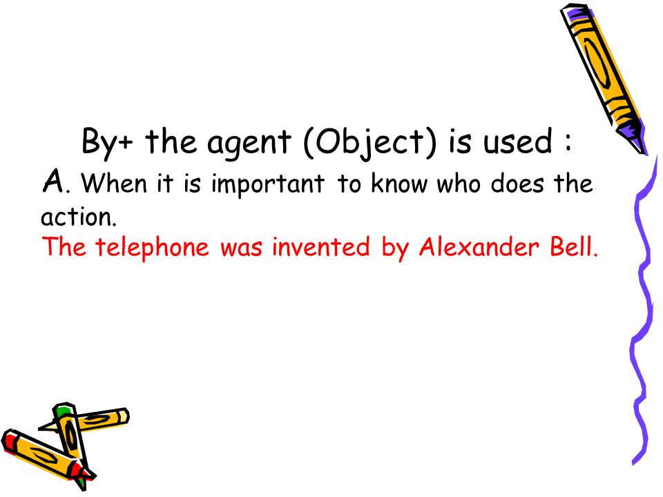 By+ the agent (Object) is used : A. When it is important to know who does the action. The telephone was invented by Alexander Bell.