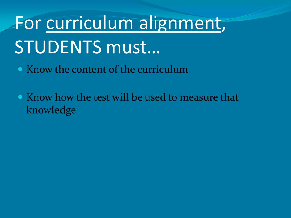 For curriculum alignment, STUDENTS must… Know the content of the curriculum Know how the test will be used to measure that knowledge
