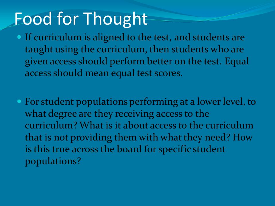 Food for Thought If curriculum is aligned to the test, and students are taught using the curriculum, then students who are given access should perform better on the test.