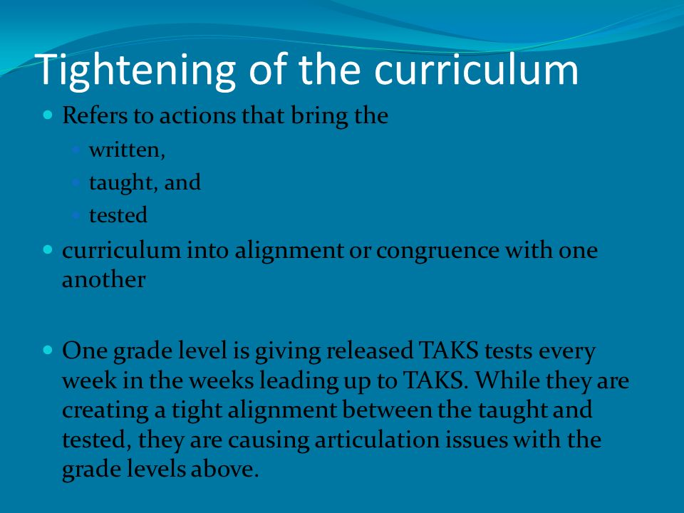 Tightening of the curriculum Refers to actions that bring the written, taught, and tested curriculum into alignment or congruence with one another One grade level is giving released TAKS tests every week in the weeks leading up to TAKS.