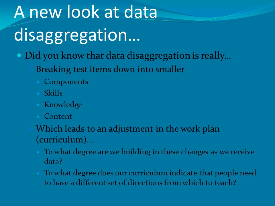 A new look at data disaggregation… Did you know that data disaggregation is really… Breaking test items down into smaller Components Skills Knowledge Content Which leads to an adjustment in the work plan (curriculum)… To what degree are we building in these changes as we receive data.