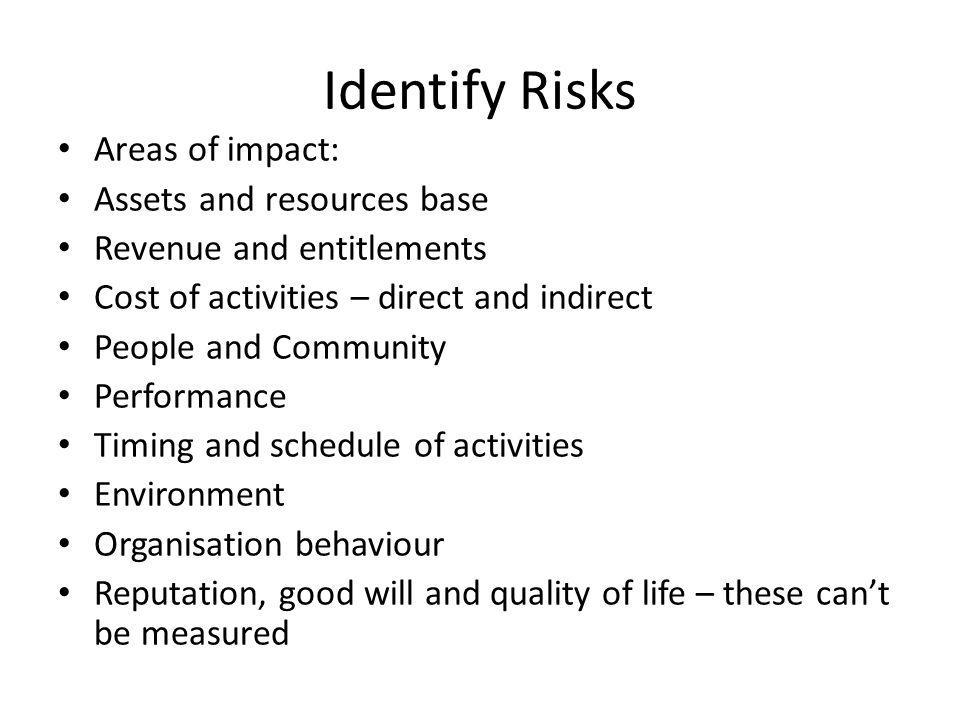 Identify Risks Areas of impact: Assets and resources base Revenue and entitlements Cost of activities – direct and indirect People and Community Performance Timing and schedule of activities Environment Organisation behaviour Reputation, good will and quality of life – these cant be measured