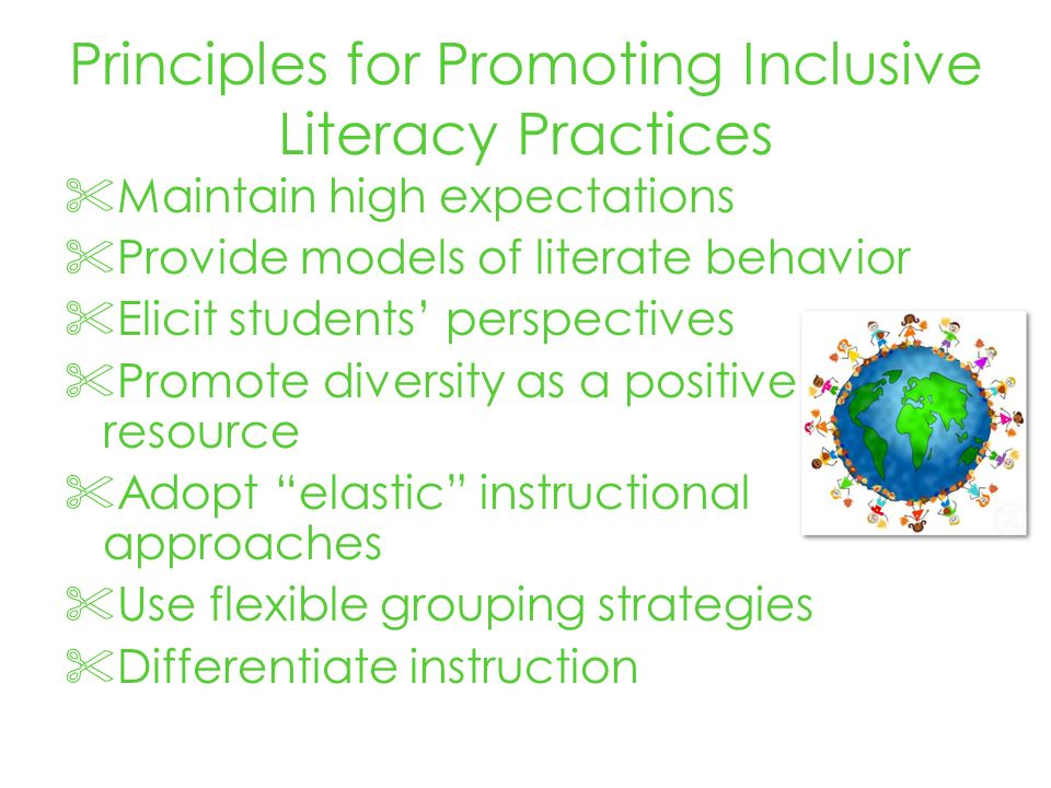 Principles for Promoting Inclusive Literacy Practices Maintain high expectations Provide models of literate behavior Elicit students perspectives Promote diversity as a positive resource Adopt elastic instructional approaches Use flexible grouping strategies Differentiate instruction