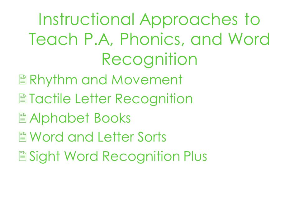 Instructional Approaches to Teach P.A, Phonics, and Word Recognition Rhythm and Movement Tactile Letter Recognition Alphabet Books Word and Letter Sorts Sight Word Recognition Plus