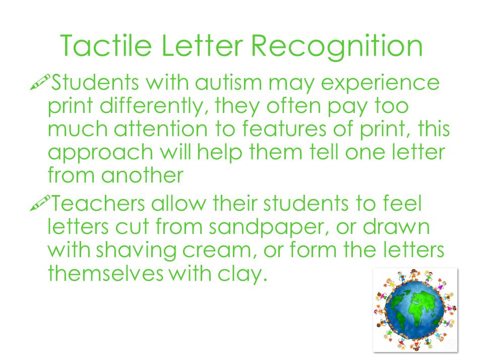 Tactile Letter Recognition Students with autism may experience print differently, they often pay too much attention to features of print, this approach will help them tell one letter from another Teachers allow their students to feel letters cut from sandpaper, or drawn with shaving cream, or form the letters themselves with clay.