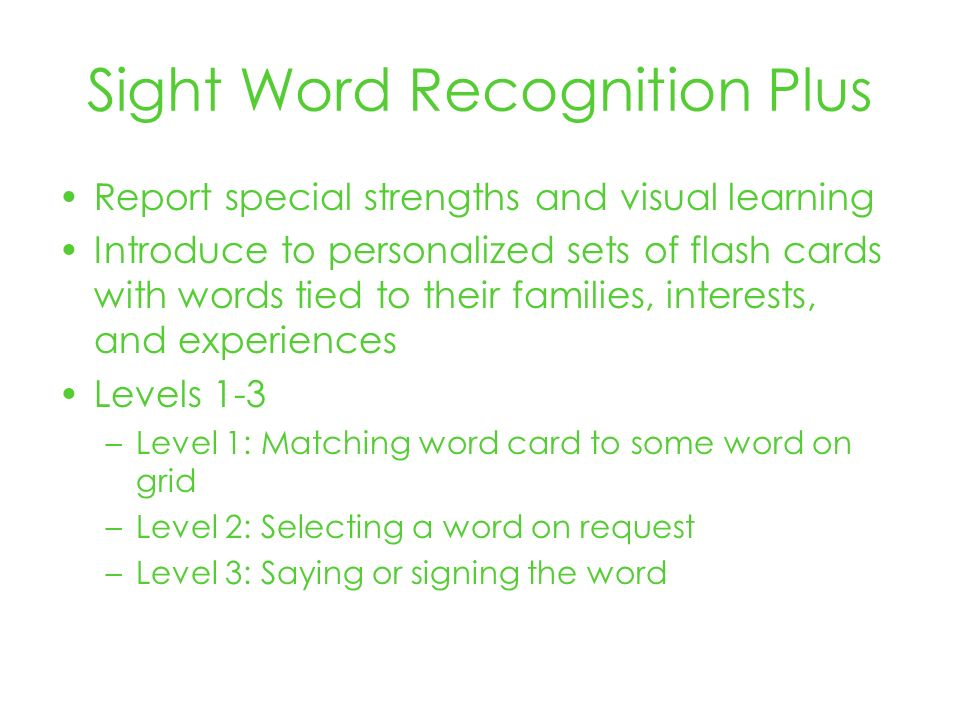 Sight Word Recognition Plus Report special strengths and visual learning Introduce to personalized sets of flash cards with words tied to their families, interests, and experiences Levels 1-3 –Level 1: Matching word card to some word on grid –Level 2: Selecting a word on request –Level 3: Saying or signing the word