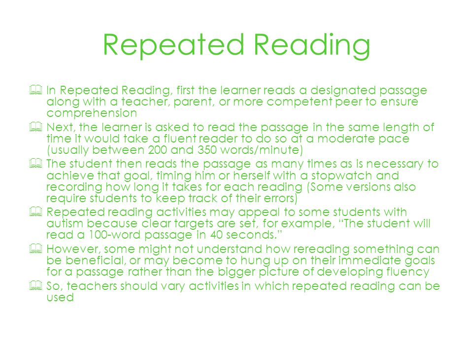 Repeated Reading In Repeated Reading, first the learner reads a designated passage along with a teacher, parent, or more competent peer to ensure comprehension Next, the learner is asked to read the passage in the same length of time it would take a fluent reader to do so at a moderate pace (usually between 200 and 350 words/minute) The student then reads the passage as many times as is necessary to achieve that goal, timing him or herself with a stopwatch and recording how long it takes for each reading (Some versions also require students to keep track of their errors) Repeated reading activities may appeal to some students with autism because clear targets are set, for example, The student will read a 100-word passage in 40 seconds.
