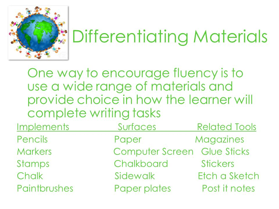Differentiating Materials One way to encourage fluency is to use a wide range of materials and provide choice in how the learner will complete writing tasks Implements Surfaces Related Tools Pencils Paper Magazines Markers Computer Screen Glue Sticks Stamps Chalkboard Stickers Chalk Sidewalk Etch a Sketch Paintbrushes Paper plates Post it notes
