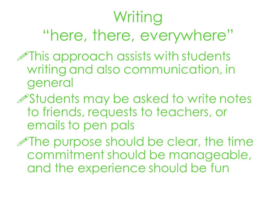 Writing here, there, everywhere This approach assists with students writing and also communication, in general Students may be asked to write notes to friends, requests to teachers, or emails to pen pals The purpose should be clear, the time commitment should be manageable, and the experience should be fun