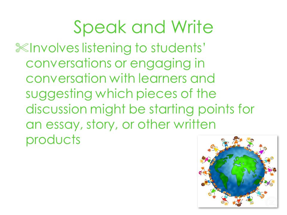 Speak and Write Involves listening to students conversations or engaging in conversation with learners and suggesting which pieces of the discussion might be starting points for an essay, story, or other written products