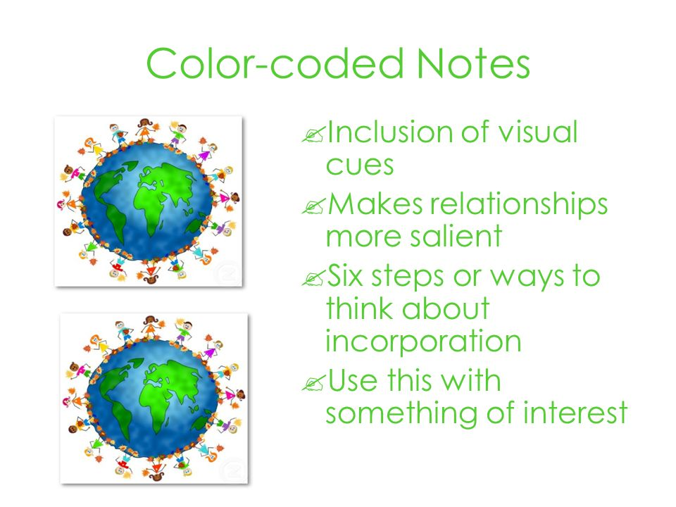 Color-coded Notes Inclusion of visual cues Makes relationships more salient Six steps or ways to think about incorporation Use this with something of interest
