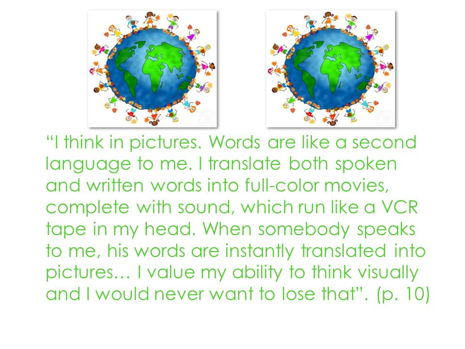I think in pictures. Words are like a second language to me.