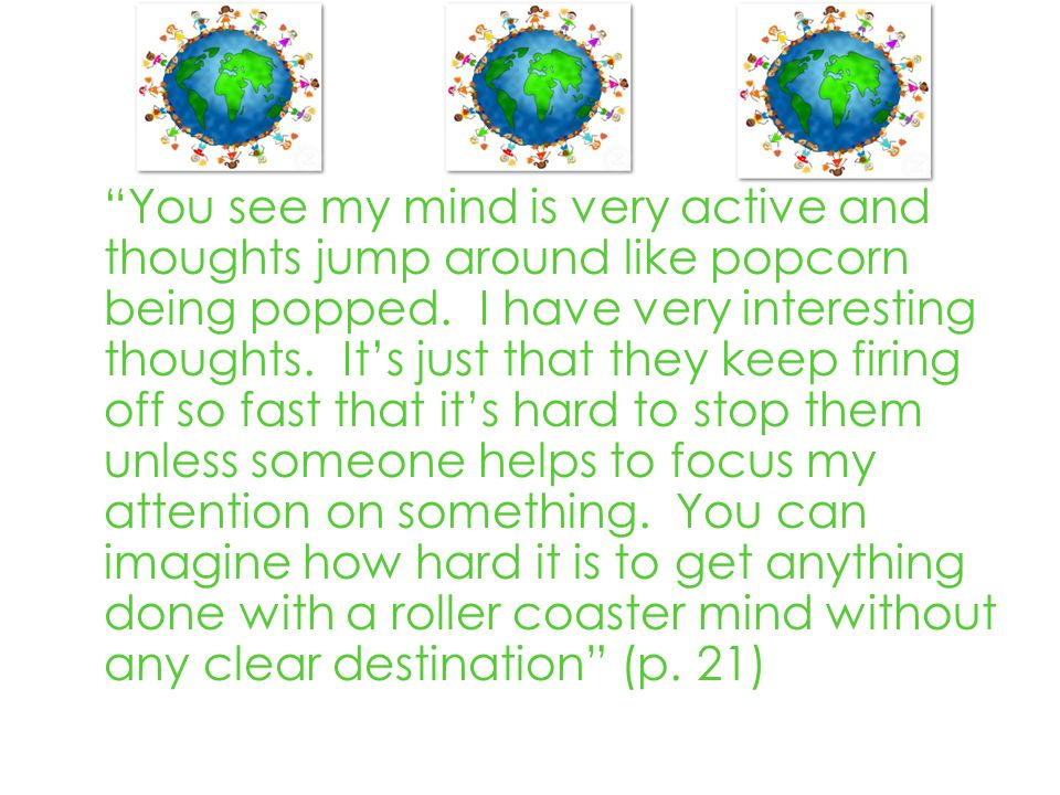 You see my mind is very active and thoughts jump around like popcorn being popped.
