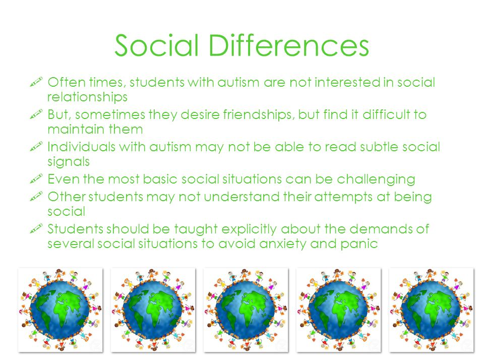 Social Differences Often times, students with autism are not interested in social relationships But, sometimes they desire friendships, but find it difficult to maintain them Individuals with autism may not be able to read subtle social signals Even the most basic social situations can be challenging Other students may not understand their attempts at being social Students should be taught explicitly about the demands of several social situations to avoid anxiety and panic
