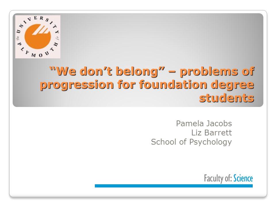 We dont belong – problems of progression for foundation degree students We dont belong – problems of progression for foundation degree students Pamela