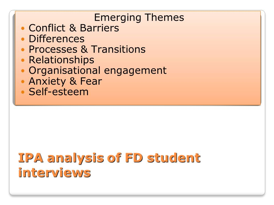 IPA analysis of FD student interviews Emerging Themes Conflict & Barriers Differences Processes & Transitions Relationships Organisational engagement