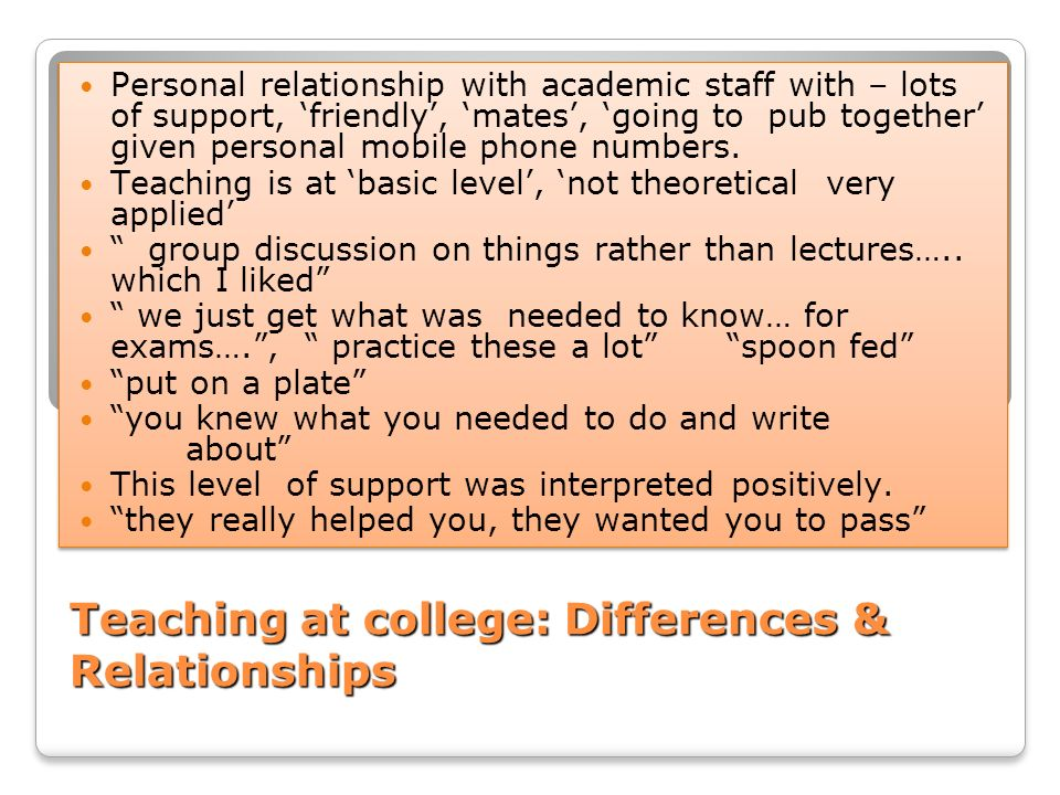 Teaching at college: Differences & Relationships Personal relationship with academic staff with – lots of support, friendly, mates, going to pub toget