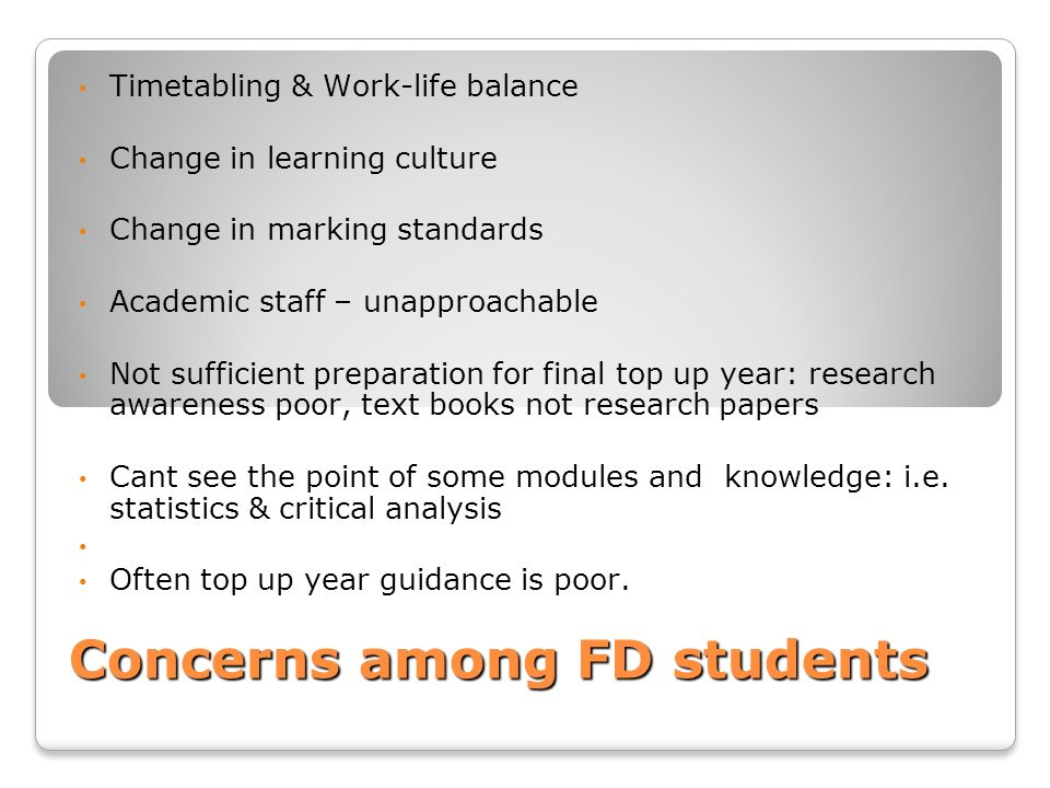 Concerns among FD students Timetabling & Work-life balance Change in learning culture Change in marking standards Academic staff – unapproachable Not