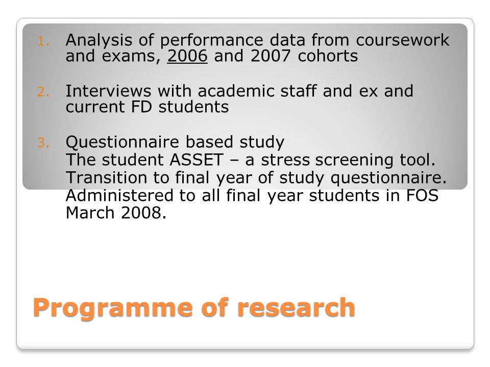 Programme of research 1. Analysis of performance data from coursework and exams, 2006 and 2007 cohorts 2. Interviews with academic staff and ex and cu