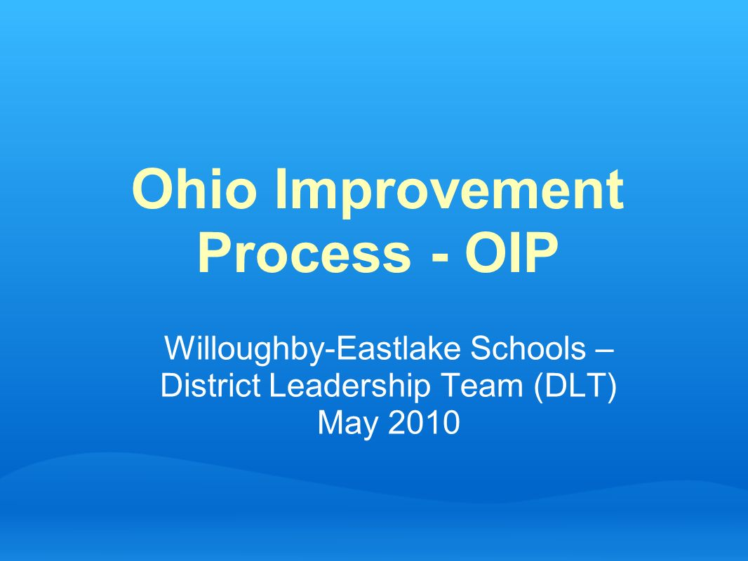 Ohio Improvement Process - OIP Willoughby-Eastlake Schools – District Leadership Team (DLT) May 2010