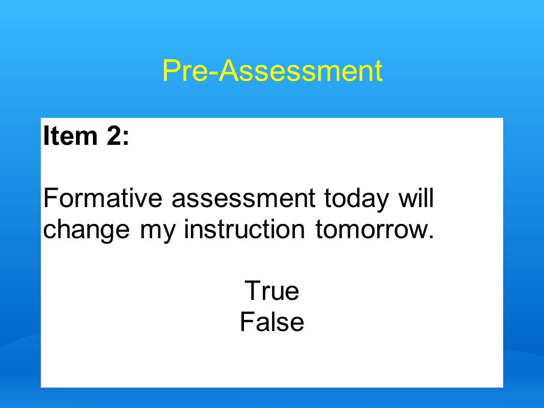 Pre-Assessment Item 2: Formative assessment today will change my instruction tomorrow. True False
