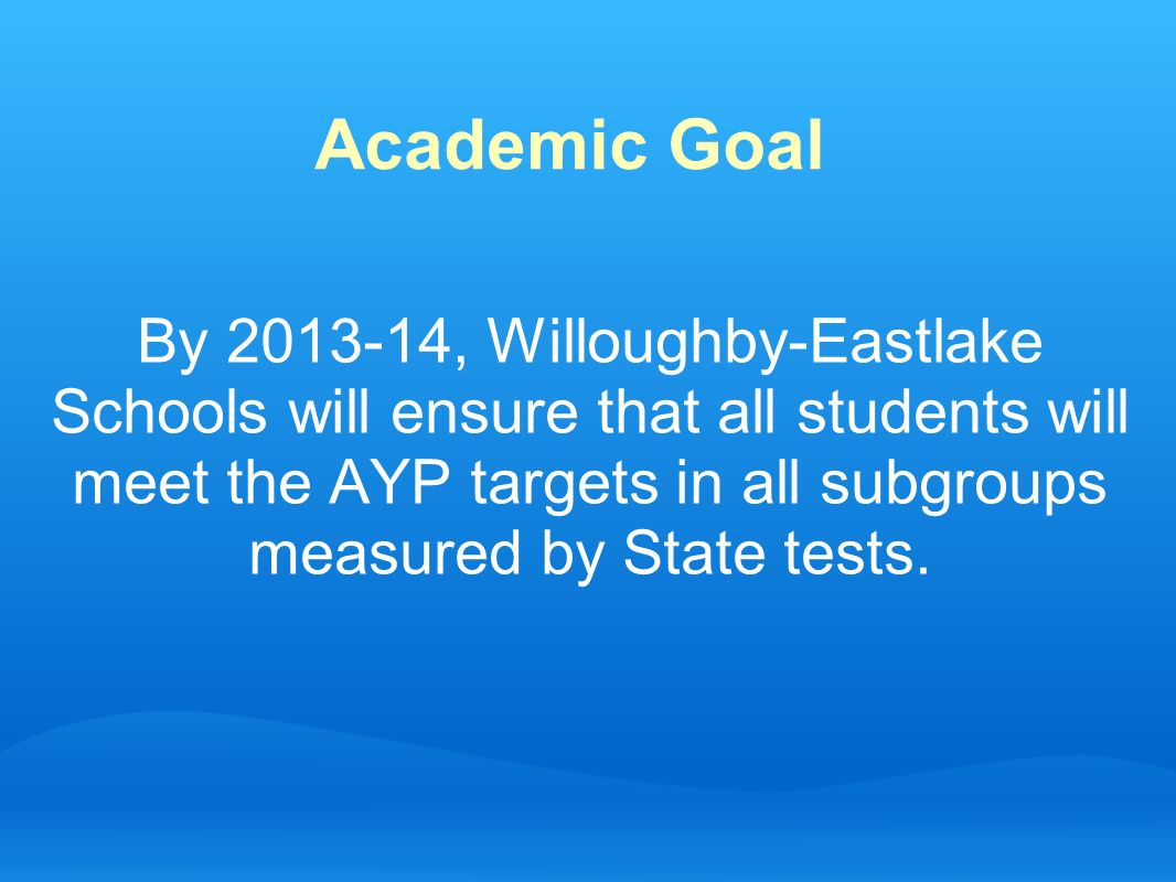 Academic Goal By 2013-14, Willoughby-Eastlake Schools will ensure that all students will meet the AYP targets in all subgroups measured by State tests