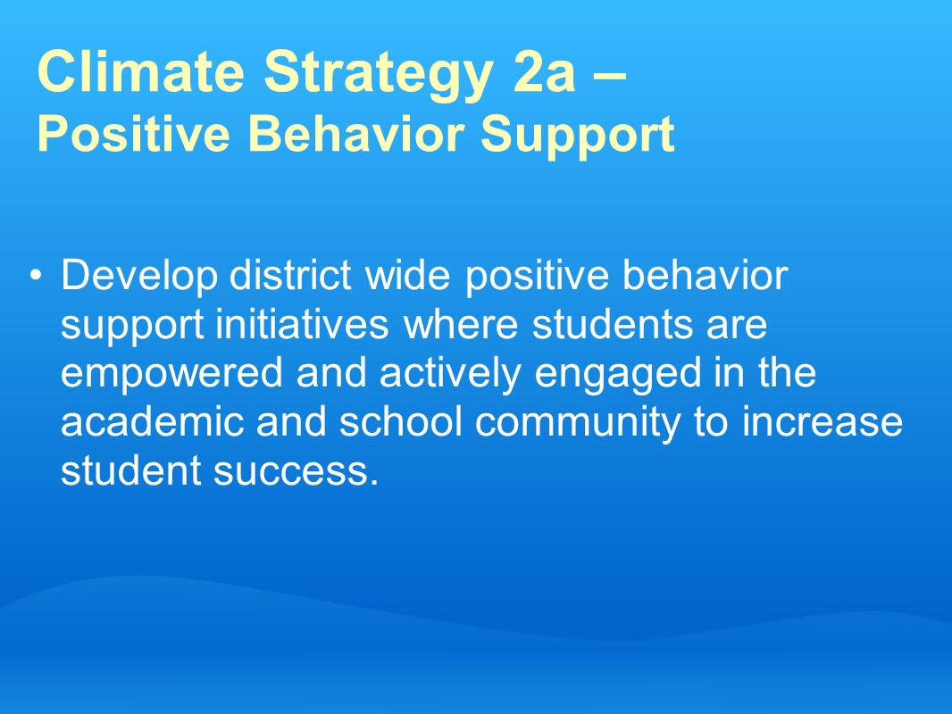 Climate Strategy 2a – Positive Behavior Support Develop district wide positive behavior support initiatives where students are empowered and actively