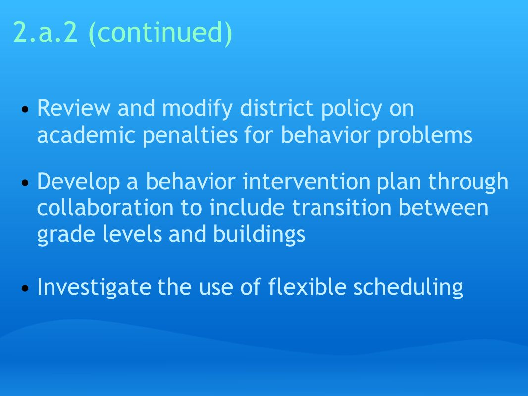 2.a.2 (continued) Review and modify district policy on academic penalties for behavior problems Develop a behavior intervention plan through collabora