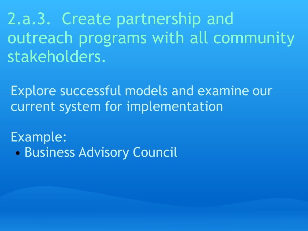2.a.3. Create partnership and outreach programs with all community stakeholders. Explore successful models and examine our current system for implemen