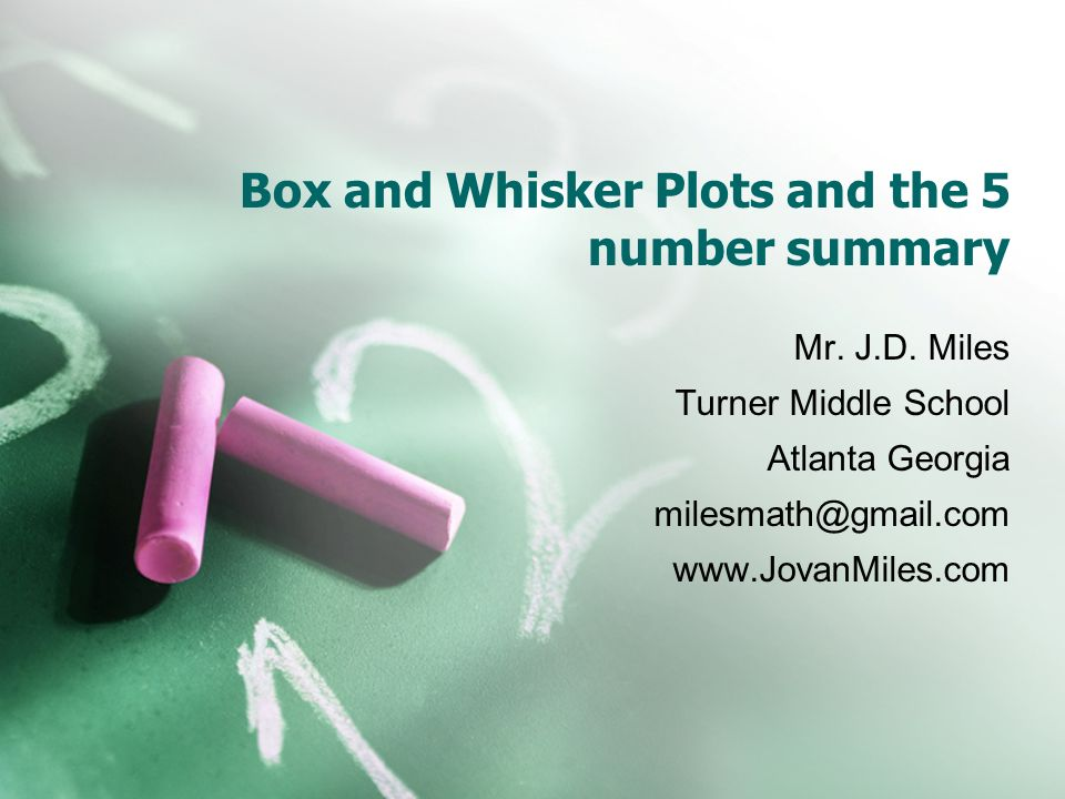 Box and Whisker Plots and the 5 number summary Mr. J.D. Miles Turner Middle School Atlanta Georgia milesmath@gmail.com www.JovanMiles.com