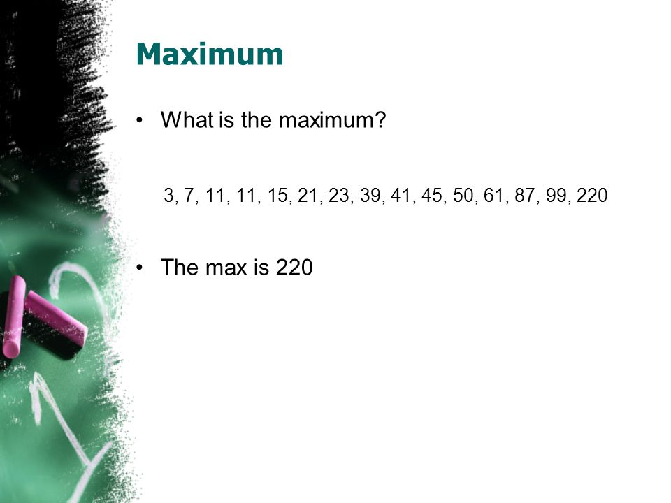 Maximum What is the maximum? 3, 7, 11, 11, 15, 21, 23, 39, 41, 45, 50, 61, 87, 99, 220 The max is 220