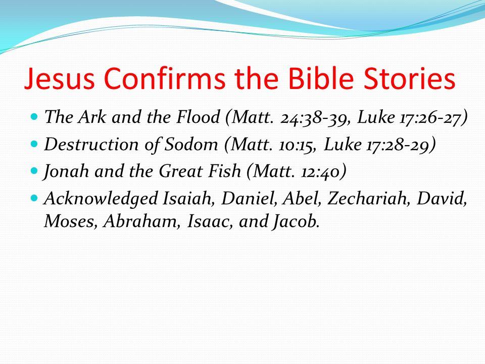 Jesus Confirms the Bible Stories The Ark and the Flood (Matt. 24:38-39, Luke 17:26-27) Destruction of Sodom (Matt. 10:15, Luke 17:28-29) Jonah and the